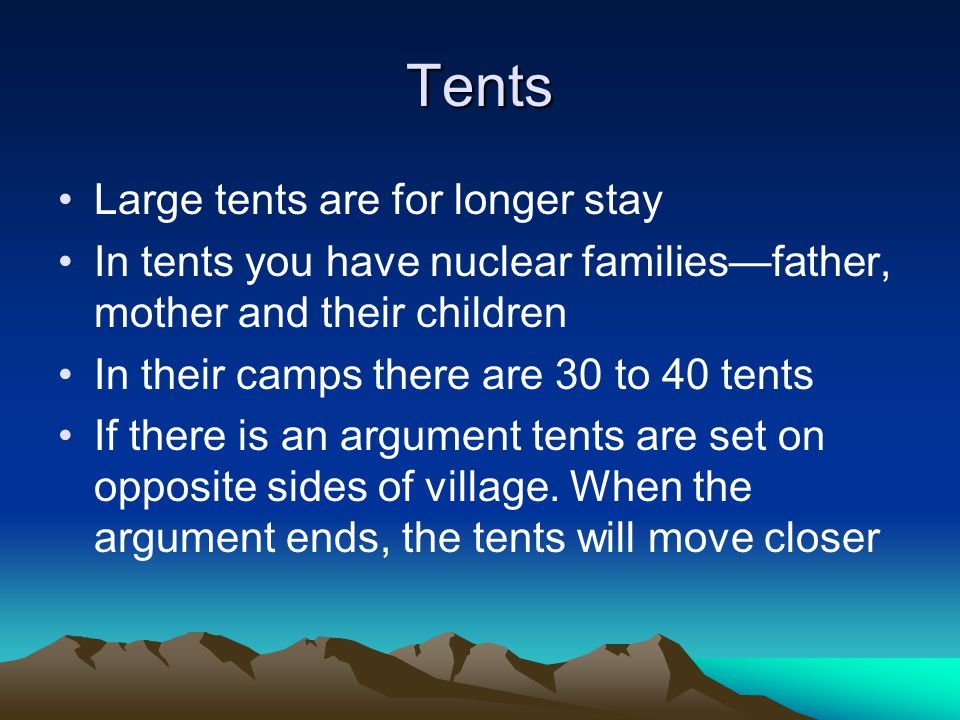 Tents Large tents are for longer stay In tents you have nuclear families—father, mother and their children In their camps there are 30 to 40 tents If