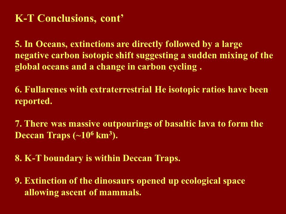 K-T Conclusions, cont' 5. In Oceans, extinctions are directly followed by a large negative carbon isotopic shift suggesting a sudden mixing of the glo