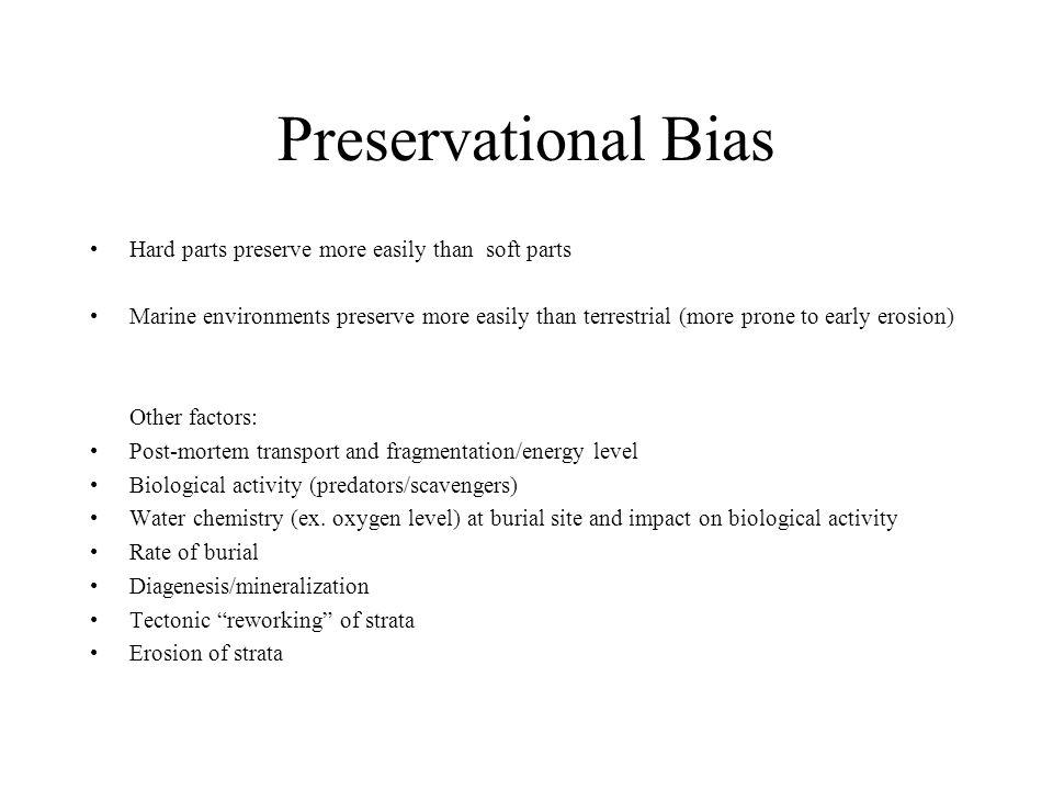Preservational Bias Hard parts preserve more easily than soft parts Marine environments preserve more easily than terrestrial (more prone to early ero