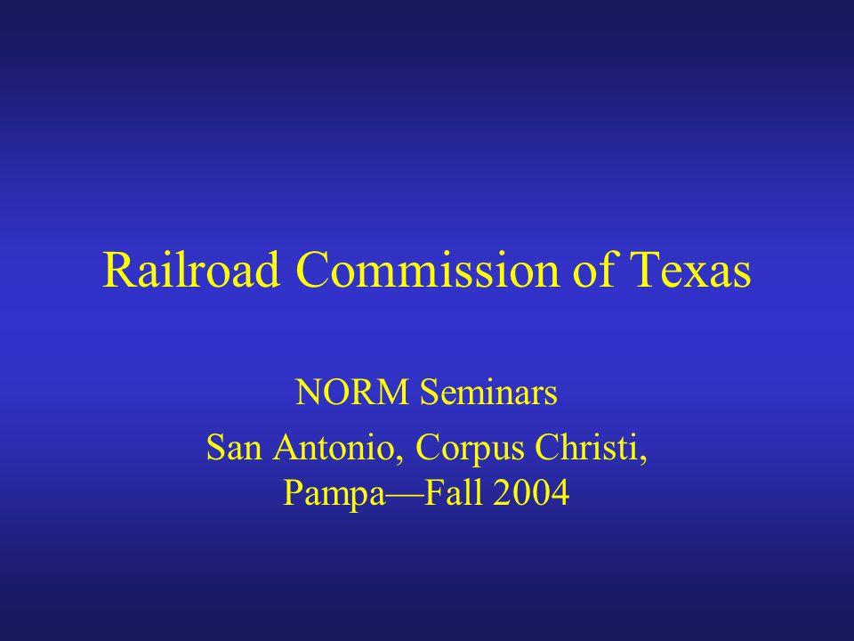 Railroad Commission of Texas NORM Seminars San Antonio, Corpus Christi, Pampa—Fall 2004