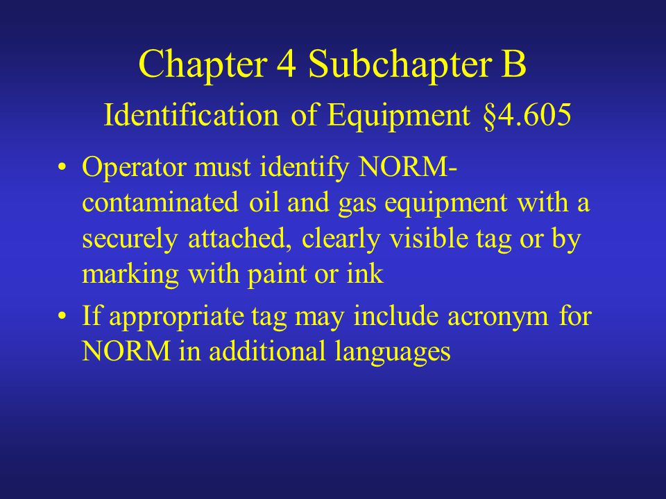 Chapter 4 Subchapter B Identification of Equipment §4.605 Operator must identify NORM- contaminated oil and gas equipment with a securely attached, clearly visible tag or by marking with paint or ink If appropriate tag may include acronym for NORM in additional languages