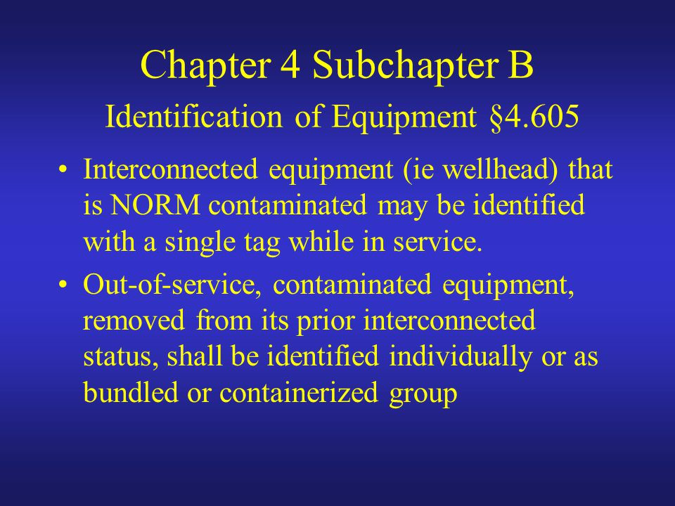Chapter 4 Subchapter B Identification of Equipment §4.605 Interconnected equipment (ie wellhead) that is NORM contaminated may be identified with a single tag while in service.