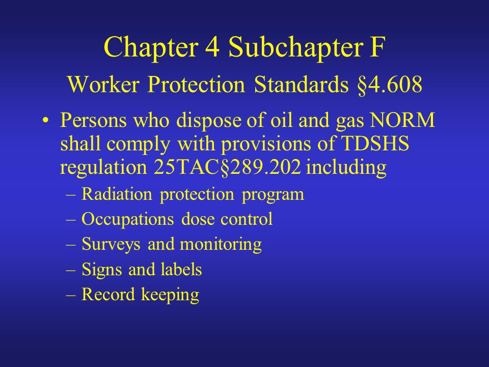 Chapter 4 Subchapter F Worker Protection Standards §4.608 Persons who dispose of oil and gas NORM shall comply with provisions of TDSHS regulation 25TAC§289.202 including –Radiation protection program –Occupations dose control –Surveys and monitoring –Signs and labels –Record keeping