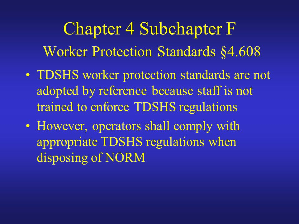 Chapter 4 Subchapter F Worker Protection Standards §4.608 TDSHS worker protection standards are not adopted by reference because staff is not trained to enforce TDSHS regulations However, operators shall comply with appropriate TDSHS regulations when disposing of NORM