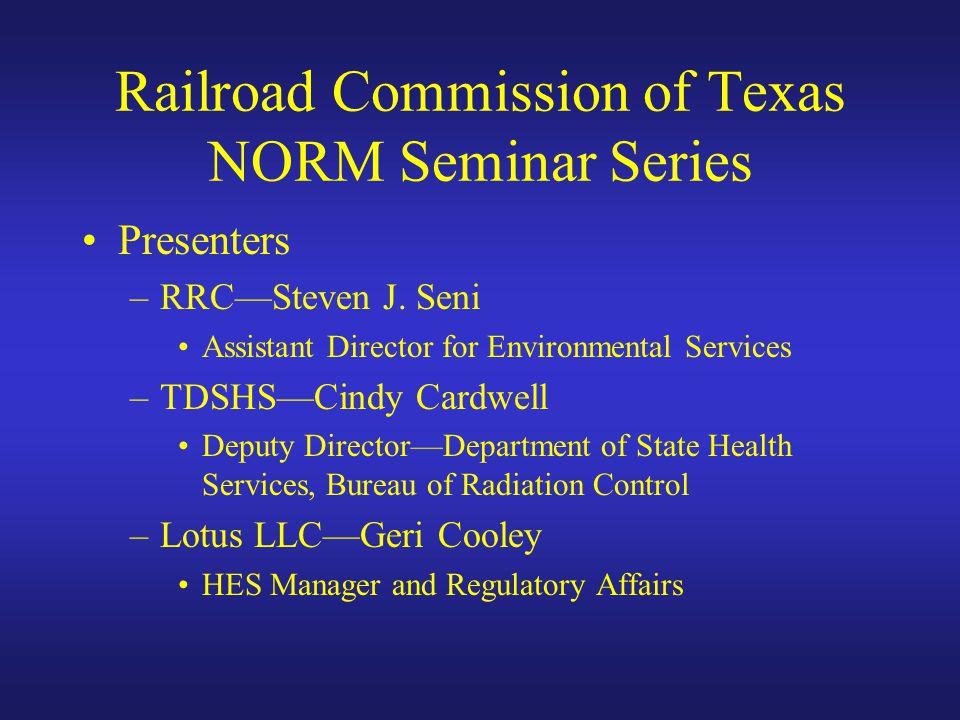 Railroad Commission of Texas NORM Seminar Series Presenters –RRC—Steven J. Seni Assistant Director for Environmental Services –TDSHS—Cindy Cardwell De