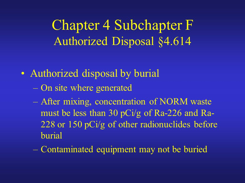 Chapter 4 Subchapter F Authorized Disposal §4.614 Authorized disposal by burial –On site where generated –After mixing, concentration of NORM waste must be less than 30 pCi/g of Ra-226 and Ra- 228 or 150 pCi/g of other radionuclides before burial –Contaminated equipment may not be buried