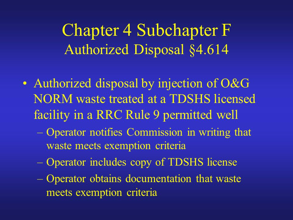 Chapter 4 Subchapter F Authorized Disposal §4.614 Authorized disposal by injection of O&G NORM waste treated at a TDSHS licensed facility in a RRC Rule 9 permitted well –Operator notifies Commission in writing that waste meets exemption criteria –Operator includes copy of TDSHS license –Operator obtains documentation that waste meets exemption criteria