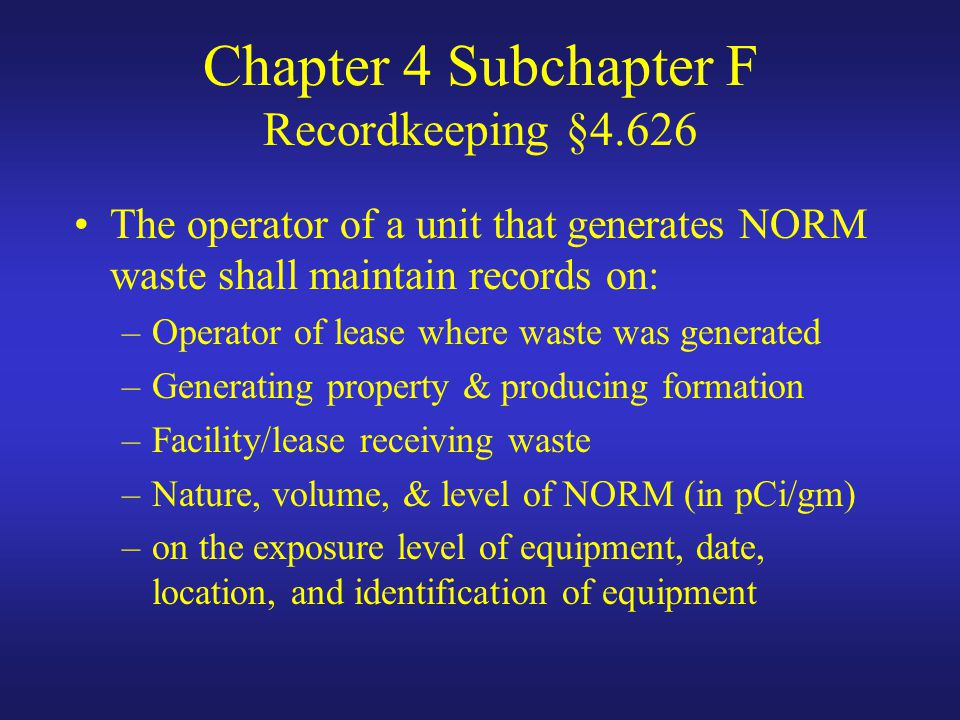 Chapter 4 Subchapter F Recordkeeping §4.626 The operator of a unit that generates NORM waste shall maintain records on: –Operator of lease where waste was generated –Generating property & producing formation –Facility/lease receiving waste –Nature, volume, & level of NORM (in pCi/gm) –on the exposure level of equipment, date, location, and identification of equipment