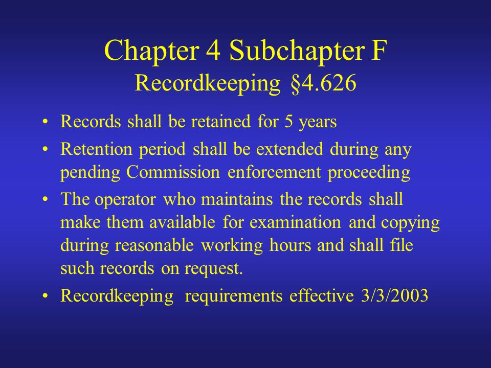 Chapter 4 Subchapter F Recordkeeping §4.626 Records shall be retained for 5 years Retention period shall be extended during any pending Commission enforcement proceeding The operator who maintains the records shall make them available for examination and copying during reasonable working hours and shall file such records on request.