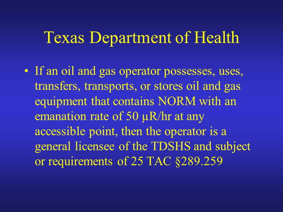 Texas Department of Health If an oil and gas operator possesses, uses, transfers, transports, or stores oil and gas equipment that contains NORM with an emanation rate of 50 µR/hr at any accessible point, then the operator is a general licensee of the TDSHS and subject or requirements of 25 TAC §289.259