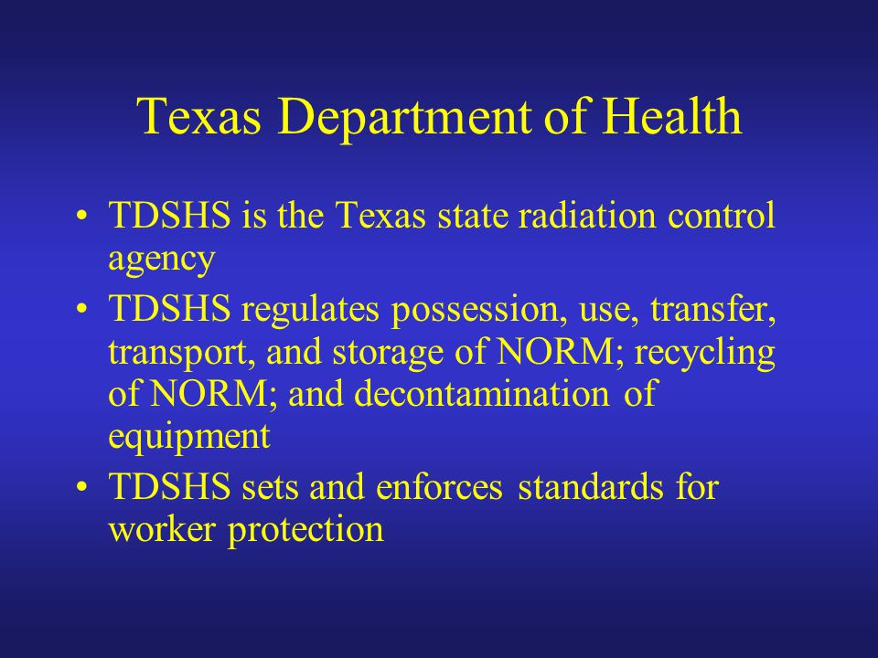 Texas Department of Health TDSHS is the Texas state radiation control agency TDSHS regulates possession, use, transfer, transport, and storage of NORM; recycling of NORM; and decontamination of equipment TDSHS sets and enforces standards for worker protection