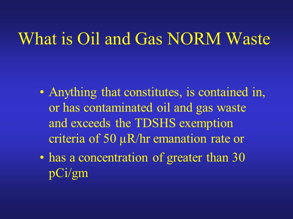What is Oil and Gas NORM Waste Anything that constitutes, is contained in, or has contaminated oil and gas waste and exceeds the TDSHS exemption criteria of 50 µR/hr emanation rate or has a concentration of greater than 30 pCi/gm