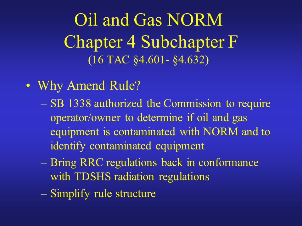Oil and Gas NORM Chapter 4 Subchapter F (16 TAC §4.601- §4.632) Why Amend Rule.