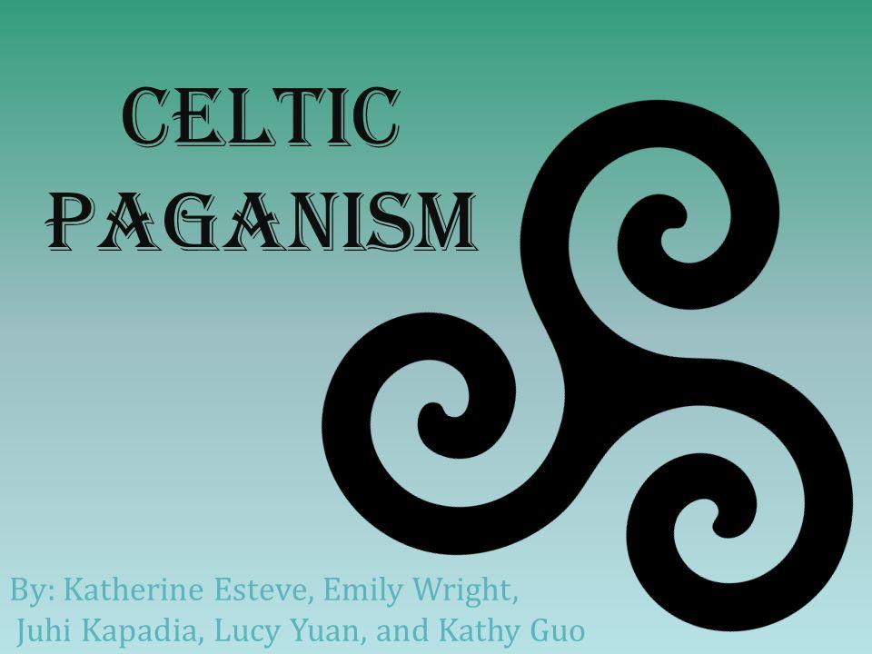 Celtic Paganism By: Katherine Esteve, Emily Wright, Juhi Kapadia, Lucy Yuan, and Kathy Guo