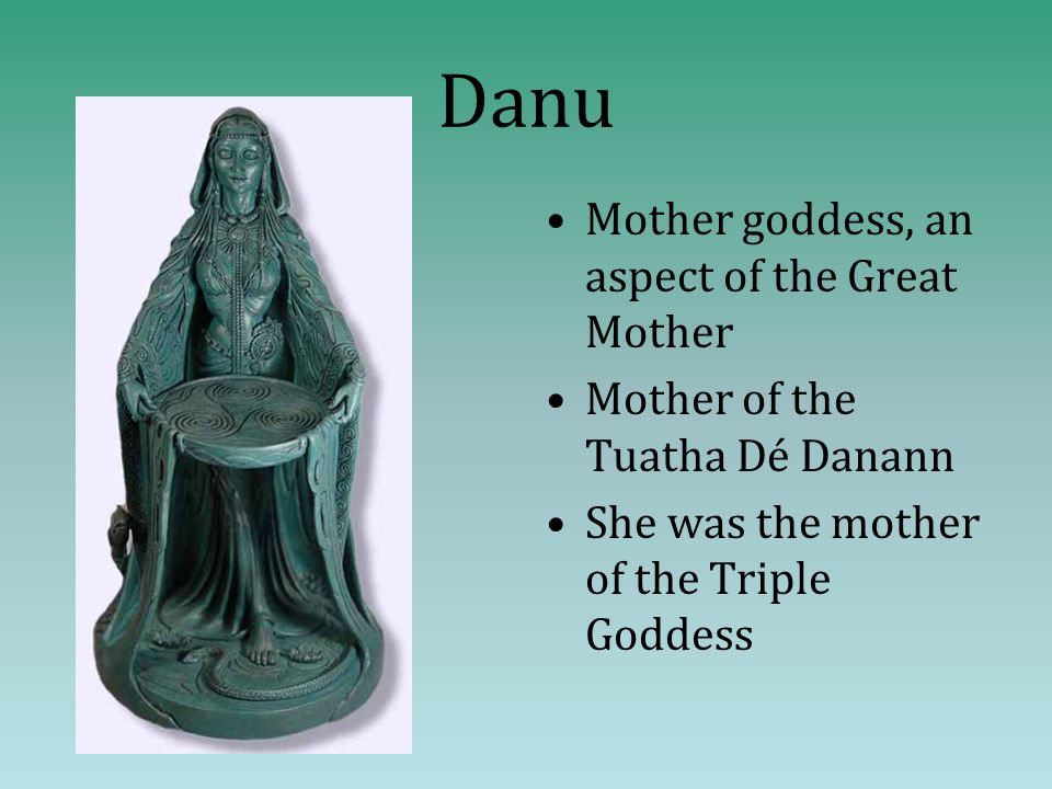 Danu Mother goddess, an aspect of the Great Mother Mother of the Tuatha Dé Danann She was the mother of the Triple Goddess