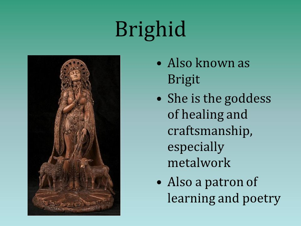 Brighid Also known as Brigit She is the goddess of healing and craftsmanship, especially metalwork Also a patron of learning and poetry