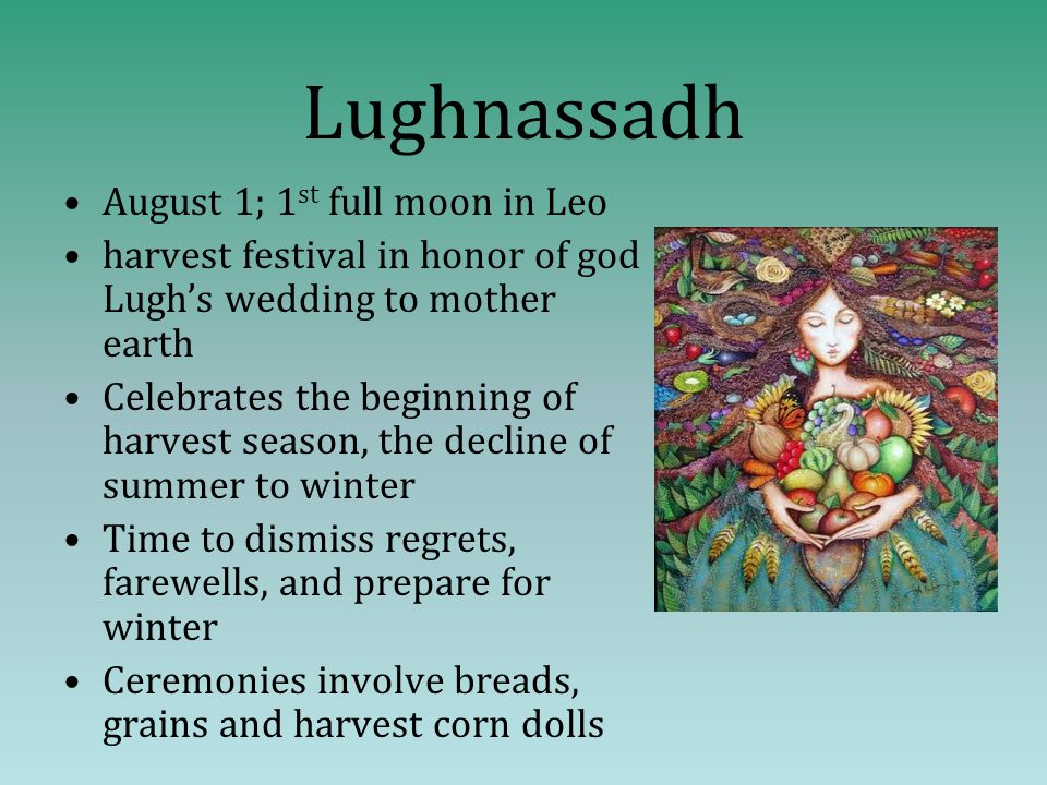 Lughnassadh August 1; 1 st full moon in Leo harvest festival in honor of god Lugh's wedding to mother earth Celebrates the beginning of harvest season, the decline of summer to winter Time to dismiss regrets, farewells, and prepare for winter Ceremonies involve breads, grains and harvest corn dolls