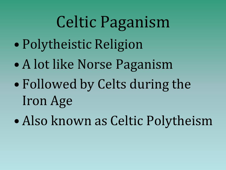 Celtic Paganism Polytheistic Religion A lot like Norse Paganism Followed by Celts during the Iron Age Also known as Celtic Polytheism