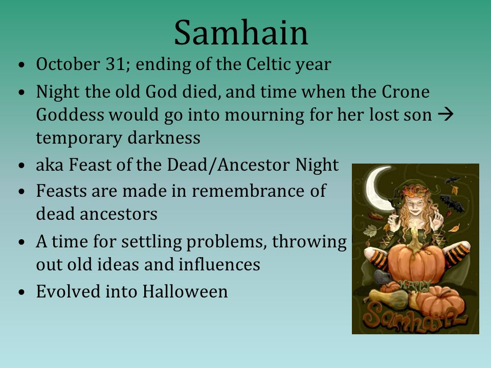 Samhain October 31; ending of the Celtic year Night the old God died, and time when the Crone Goddess would go into mourning for her lost son  temporary darkness aka Feast of the Dead/Ancestor Night Feasts are made in remembrance of dead ancestors A time for settling problems, throwing out old ideas and influences Evolved into Halloween