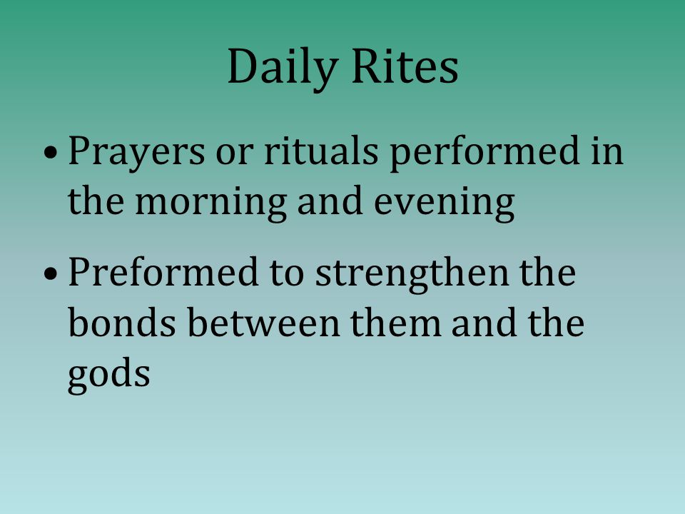 Daily Rites Prayers or rituals performed in the morning and evening Preformed to strengthen the bonds between them and the gods