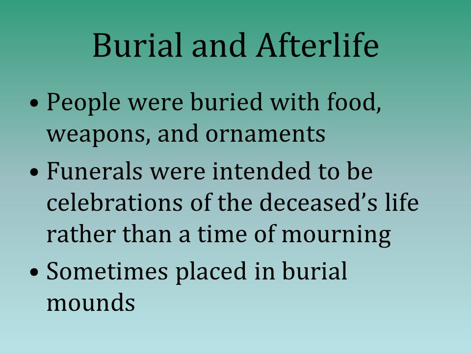 Burial and Afterlife People were buried with food, weapons, and ornaments Funerals were intended to be celebrations of the deceased's life rather than a time of mourning Sometimes placed in burial mounds