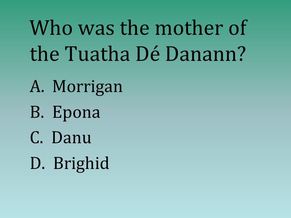 Who was the mother of the Tuatha Dé Danann? A. Morrigan B. Epona C. Danu D. Brighid
