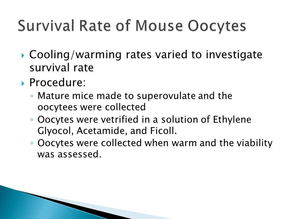  Cooling/warming rates varied to investigate survival rate  Procedure: ◦ Mature mice made to superovulate and the oocytees were collected ◦ Oocytes were vetrified in a solution of Ethylene Glyocol, Acetamide, and Ficoll.