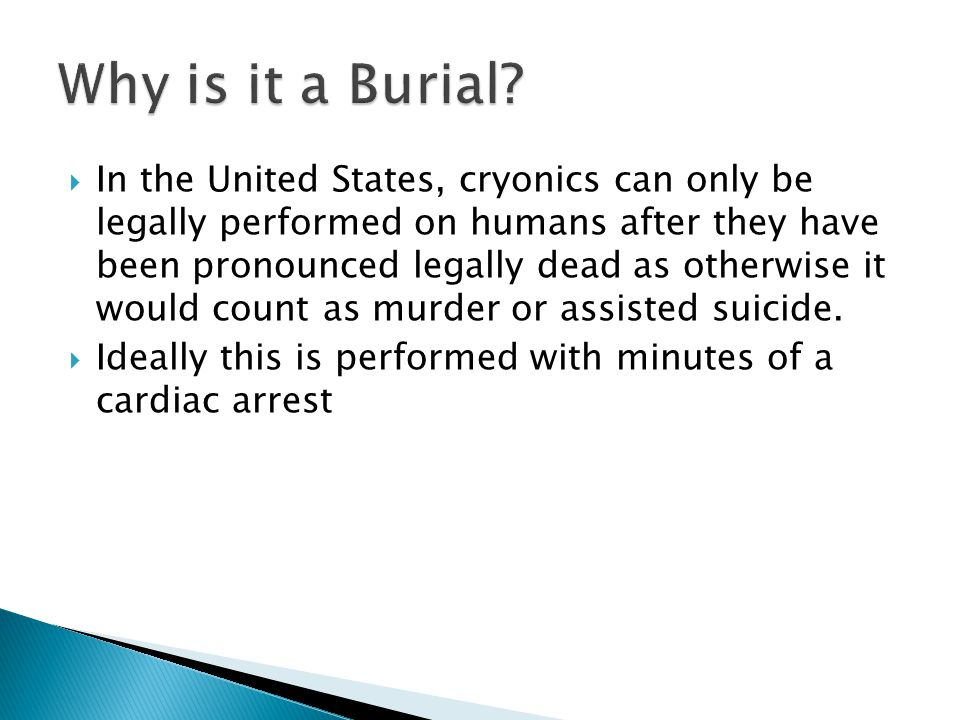  In the United States, cryonics can only be legally performed on humans after they have been pronounced legally dead as otherwise it would count as murder or assisted suicide.