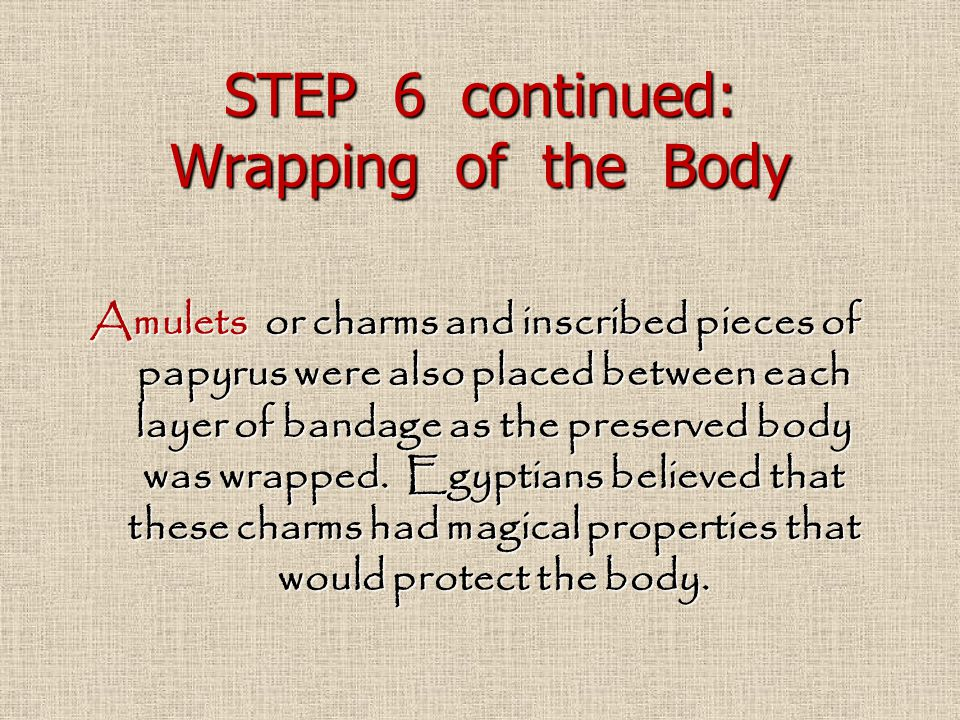 STEP 6 continued: Wrapping of the Body Amulets or charms and inscribed pieces of papyrus were also placed between each layer of bandage as the preserv