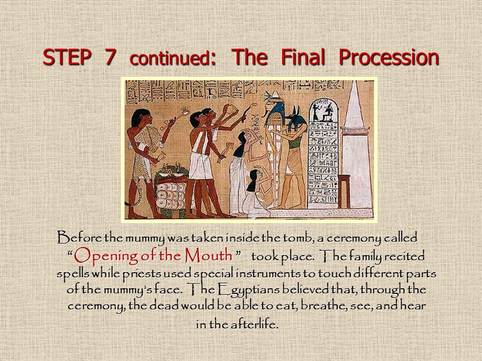 """STEP 7 continued : The Final Procession Before the mummy was taken inside the tomb, a ceremony called """"Opening of the Mouth """" took place. The family r"""