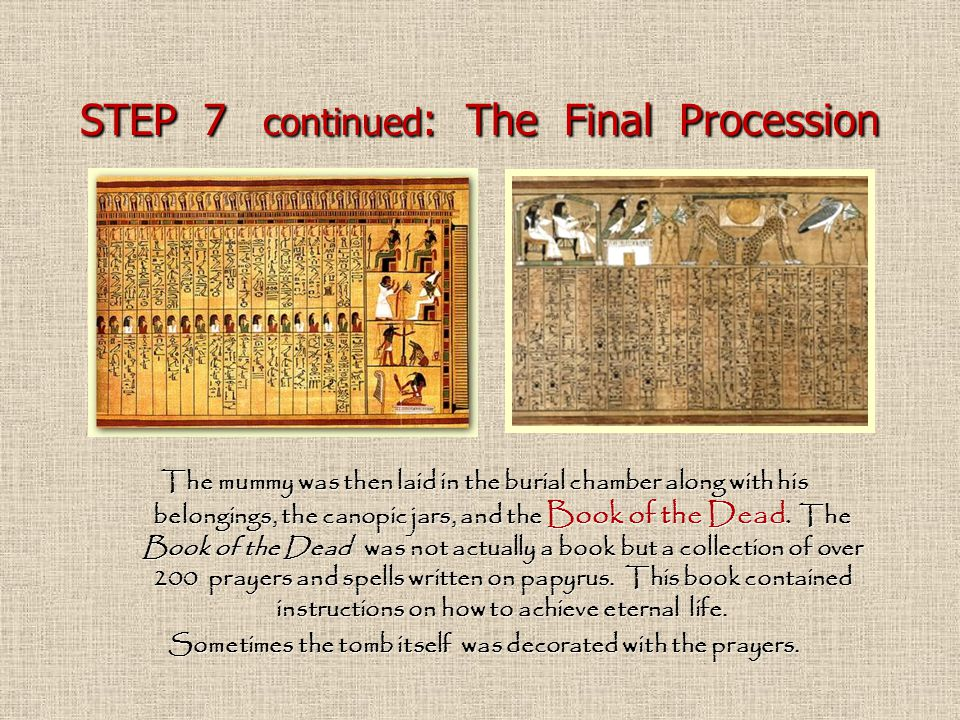 STEP 7 continued : The Final Procession The mummy was then laid in the burial chamber along with his belongings, the canopic jars, and the Book of the