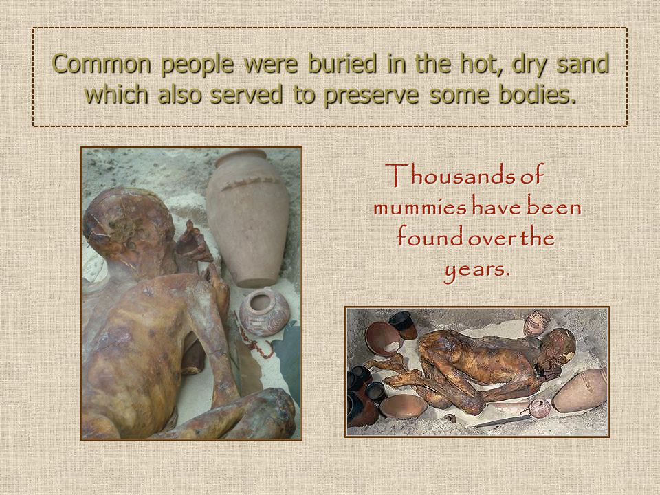 Common people were buried in the hot, dry sand which also served to preserve some bodies. Thousands of mummies have been found over the years.