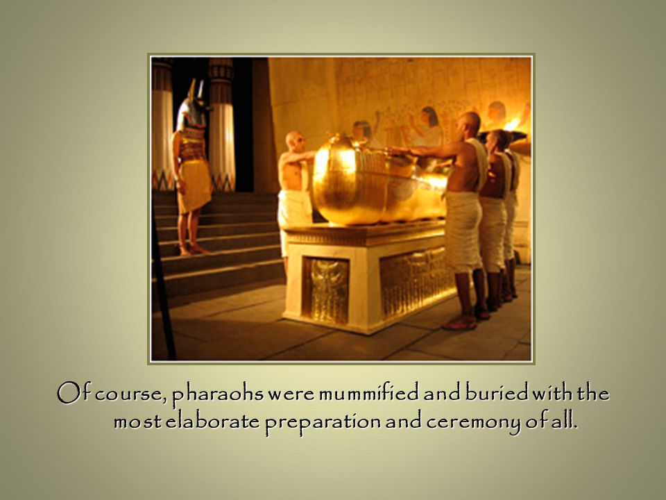 Of course, pharaohs were mummified and buried with the most elaborate preparation and ceremony of all.