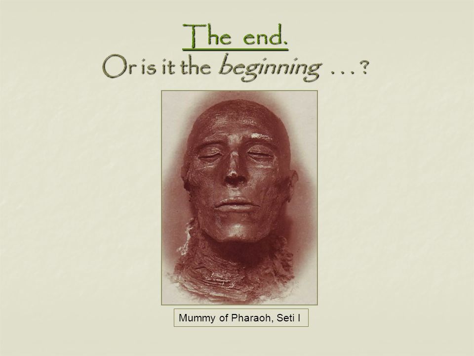 Mummy of Pharaoh, Seti I The end. The end. Or is it the beginning... ? The end.