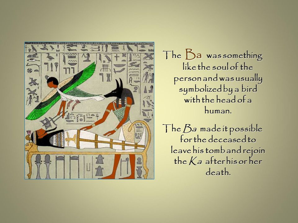 The Ba was something like the soul of the person and was usually symbolized by a bird with the head of a human. The Ba made it possible for the deceas
