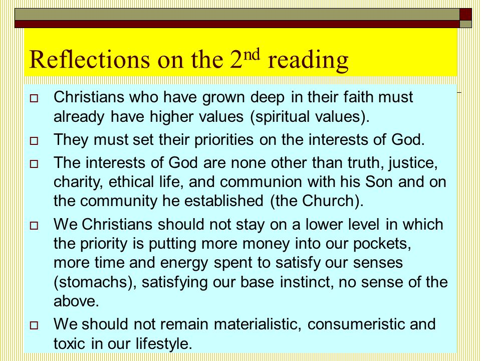 Reflections on the 2 nd reading  Christians who have grown deep in their faith must already have higher values (spiritual values).  They must set th