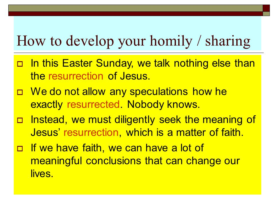 How to develop your homily / sharing  In this Easter Sunday, we talk nothing else than the resurrection of Jesus.  We do not allow any speculations