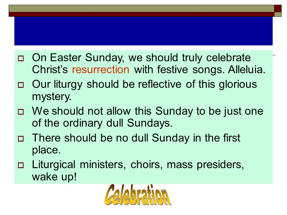  On Easter Sunday, we should truly celebrate Christ's resurrection with festive songs. Alleluia.  Our liturgy should be reflective of this glorious