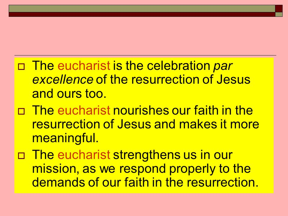  The eucharist is the celebration par excellence of the resurrection of Jesus and ours too.  The eucharist nourishes our faith in the resurrection o