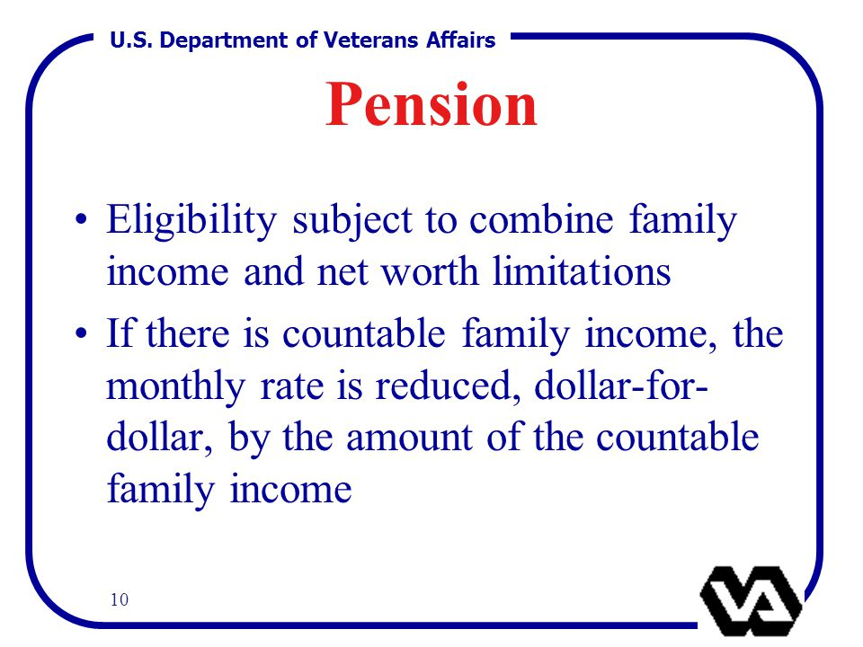 U.S. Department of Veterans Affairs 10 Pension Eligibility subject to combine family income and net worth limitations If there is countable family inc