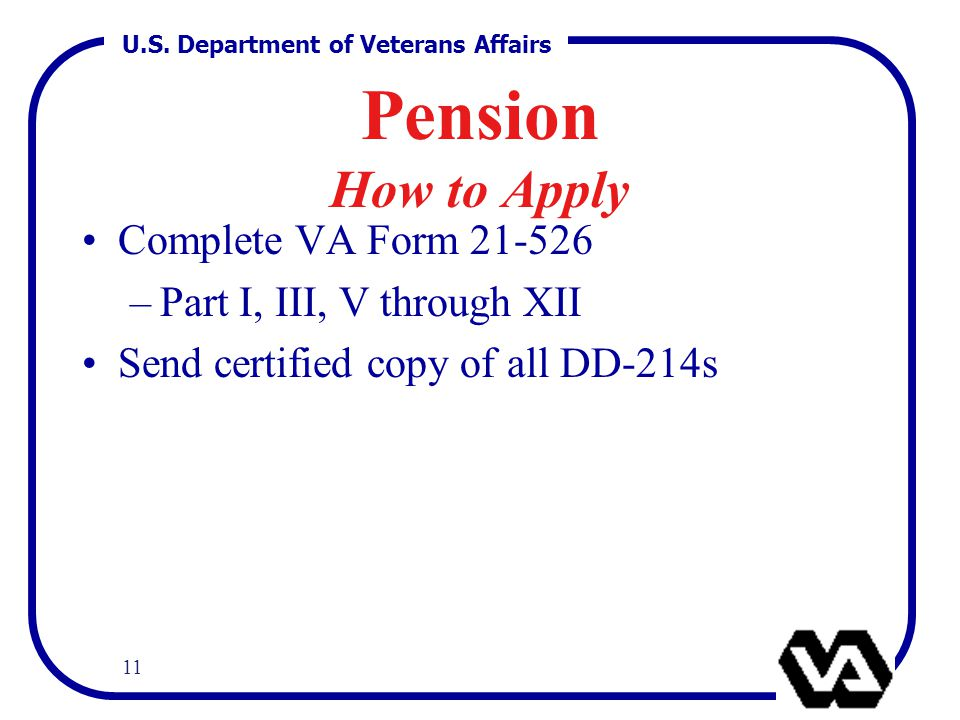 U.S. Department of Veterans Affairs 11 Pension How to Apply Complete VA Form 21-526 –Part I, III, V through XII Send certified copy of all DD-214s