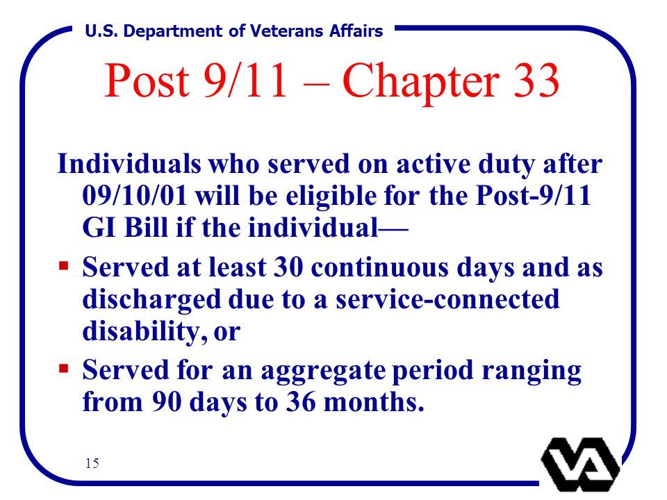 U.S. Department of Veterans Affairs 15 Post 9/11 – Chapter 33 Individuals who served on active duty after 09/10/01 will be eligible for the Post-9/11