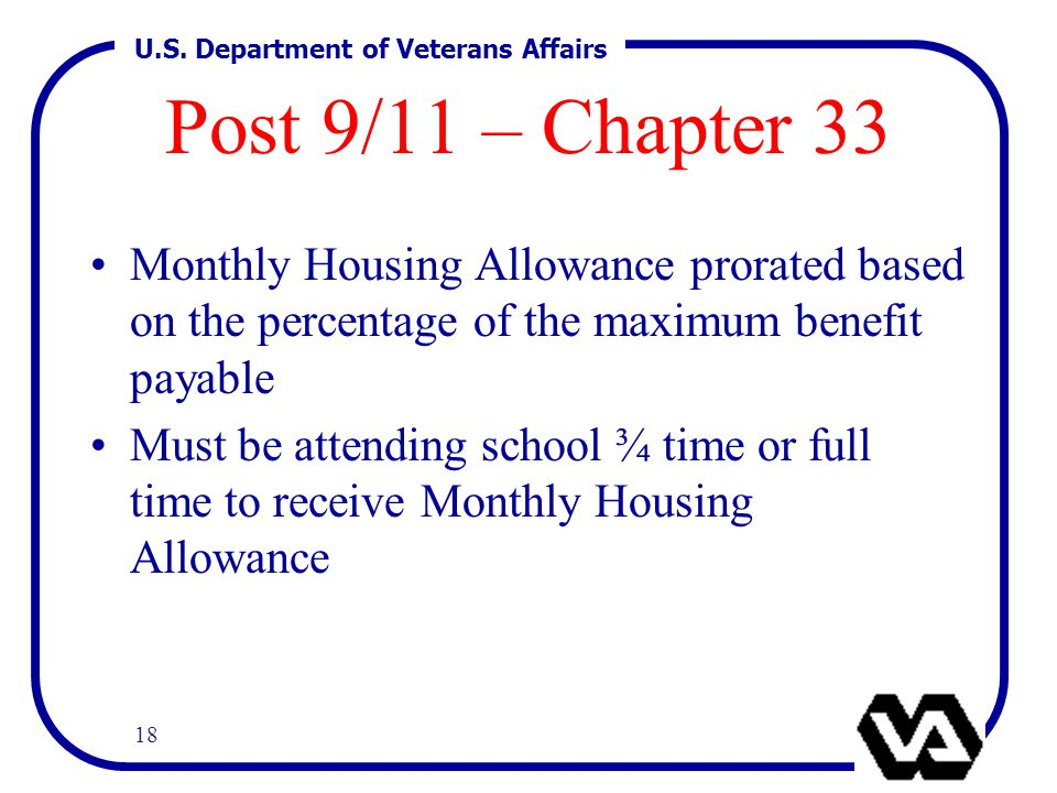 U.S. Department of Veterans Affairs 18 Post 9/11 – Chapter 33 Monthly Housing Allowance prorated based on the percentage of the maximum benefit payabl