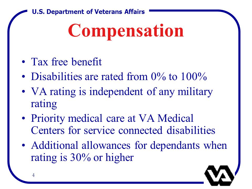 U.S. Department of Veterans Affairs 4 Compensation Tax free benefit Disabilities are rated from 0% to 100% VA rating is independent of any military ra