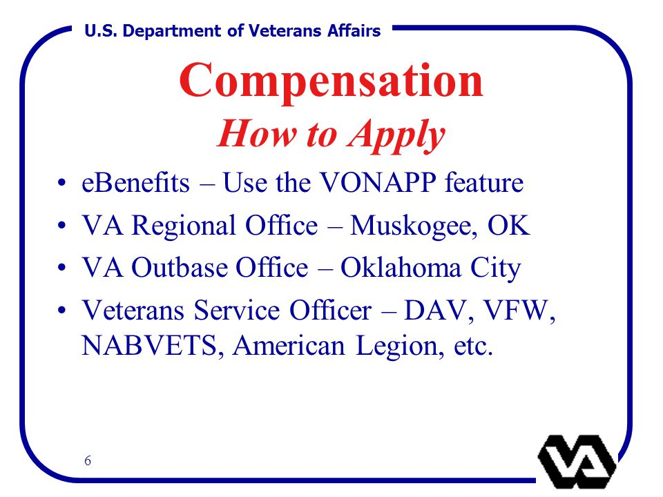 U.S. Department of Veterans Affairs 6 Compensation How to Apply eBenefits – Use the VONAPP feature VA Regional Office – Muskogee, OK VA Outbase Office