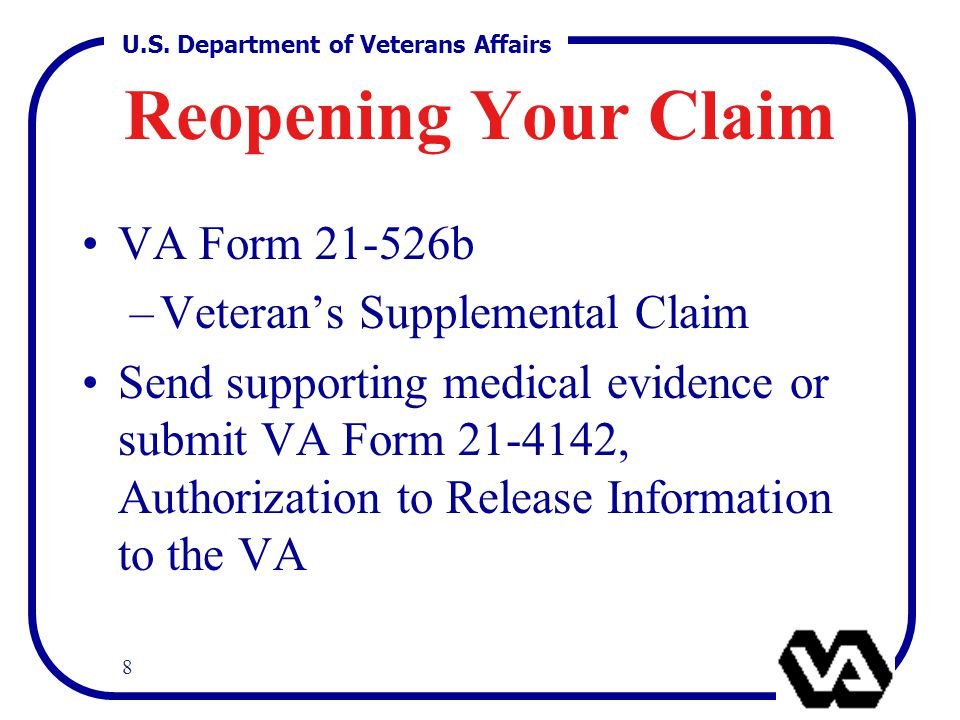 U.S. Department of Veterans Affairs 8 Reopening Your Claim VA Form 21-526b –Veteran's Supplemental Claim Send supporting medical evidence or submit VA