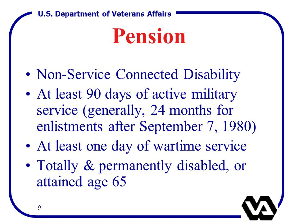 U.S. Department of Veterans Affairs 9 Pension Non-Service Connected Disability At least 90 days of active military service (generally, 24 months for e