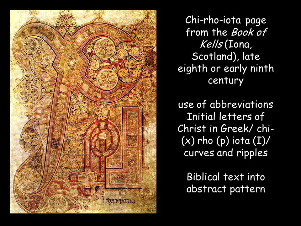 Chi-rho-iota page from the Book of Kells (Iona, Scotland), late eighth or early ninth century use of abbreviations Initial letters of Christ in Greek/ chi- (x) rho (p) iota (I)/ curves and ripples Biblical text into abstract pattern