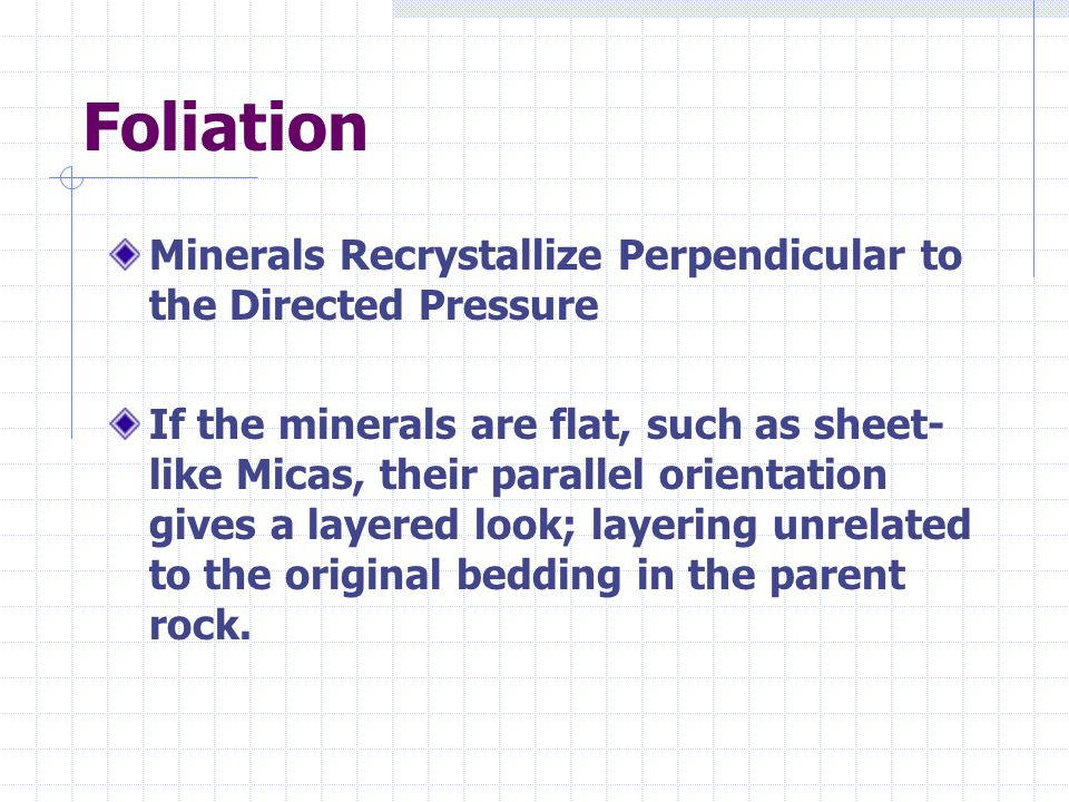 Foliation Minerals Recrystallize Perpendicular to the Directed Pressure If the minerals are flat, such as sheet- like Micas, their parallel orientatio
