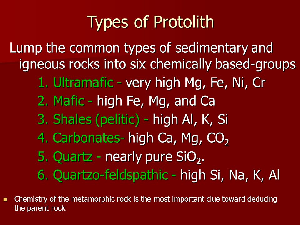 Types of Protolith Lump the common types of sedimentary and igneous rocks into six chemically based-groups 1. Ultramafic - very high Mg, Fe, Ni, Cr 2.